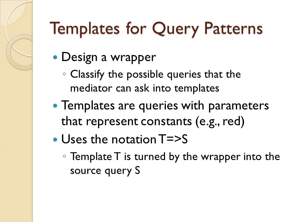 Templates for Query Patterns Design a wrapper ◦ Classify the possible queries that the mediator can ask into templates Templates are queries with parameters that represent constants (e.g., red) Uses the notation T=>S ◦ Template T is turned by the wrapper into the source query S