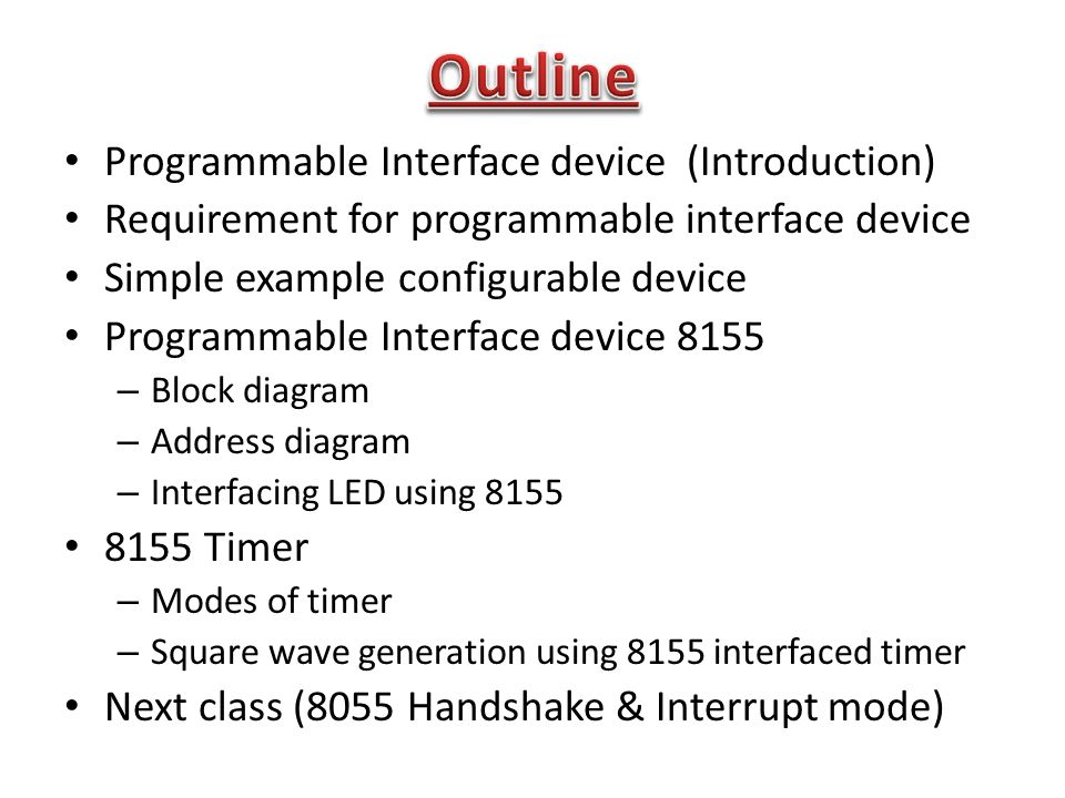 Programmable Interface device (Introduction) Requirement for programmable interface device Simple example configurable device Programmable Interface device 8155 – Block diagram – Address diagram – Interfacing LED using 8155 8155 Timer – Modes of timer – Square wave generation using 8155 interfaced timer Next class (8055 Handshake & Interrupt mode)