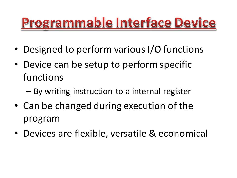 Designed to perform various I/O functions Device can be setup to perform specific functions – By writing instruction to a internal register Can be changed during execution of the program Devices are flexible, versatile & economical