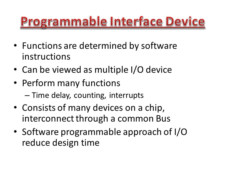 Functions are determined by software instructions Can be viewed as multiple I/O device Perform many functions – Time delay, counting, interrupts Consists of many devices on a chip, interconnect through a common Bus Software programmable approach of I/O reduce design time
