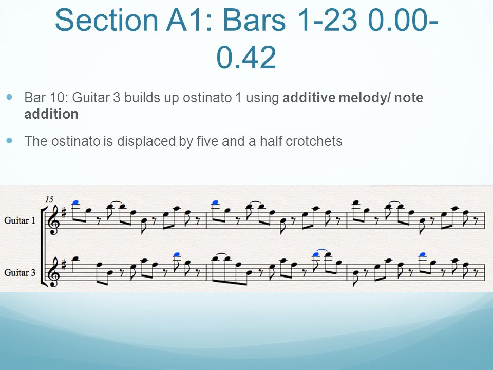 Section A1: Bars 1-23 0.00- 0.42 Bar 10: Guitar 3 builds up ostinato 1 using additive melody/ note addition The ostinato is displaced by five and a ha