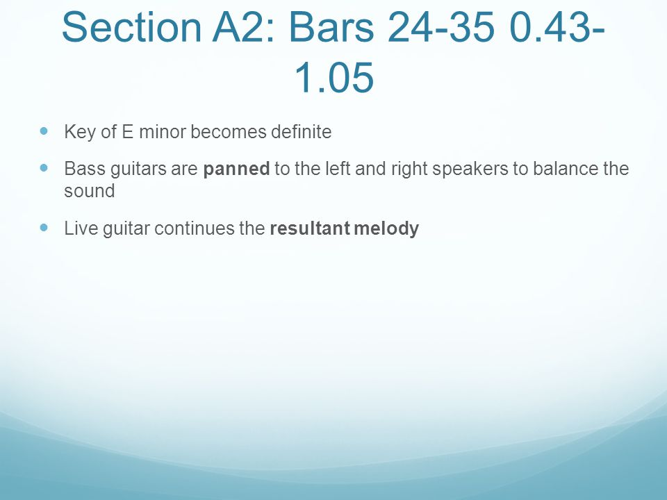 Section A2: Bars 24-35 0.43- 1.05 Key of E minor becomes definite Bass guitars are panned to the left and right speakers to balance the sound Live gui