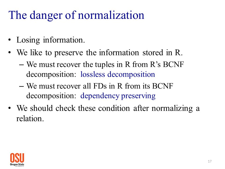 The danger of normalization Losing information. We like to preserve the information stored in R. – We must recover the tuples in R from R's BCNF decom