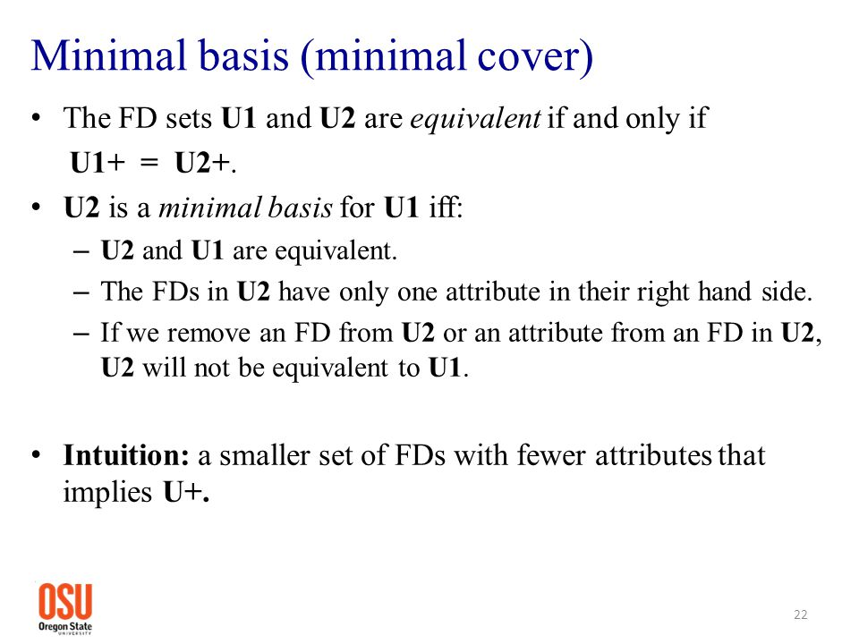Minimal basis (minimal cover) The FD sets U1 and U2 are equivalent if and only if U1+ = U2+. U2 is a minimal basis for U1 iff: – U2 and U1 are equival