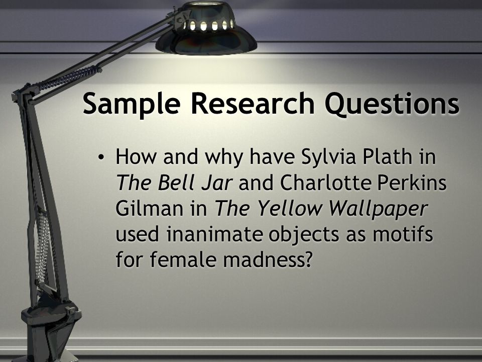 Sample Research Questions How and why have Sylvia Plath in The Bell Jar and Charlotte Perkins Gilman in The Yellow Wallpaper used inanimate objects as motifs for female madness