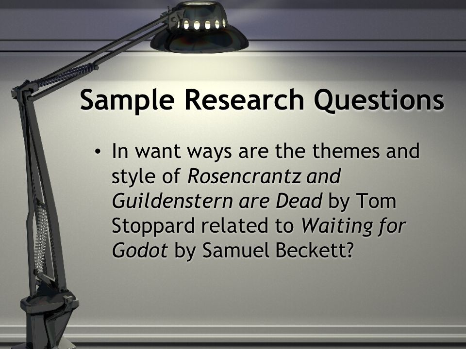 Sample Research Questions In want ways are the themes and style of Rosencrantz and Guildenstern are Dead by Tom Stoppard related to Waiting for Godot by Samuel Beckett?