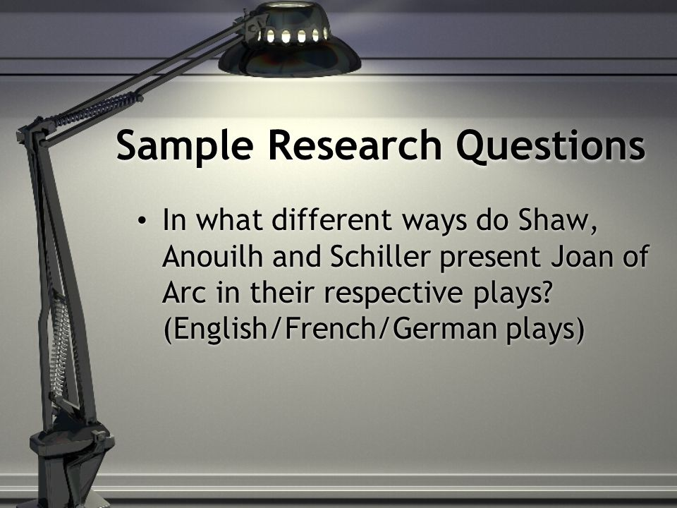 Sample Research Questions In what different ways do Shaw, Anouilh and Schiller present Joan of Arc in their respective plays.