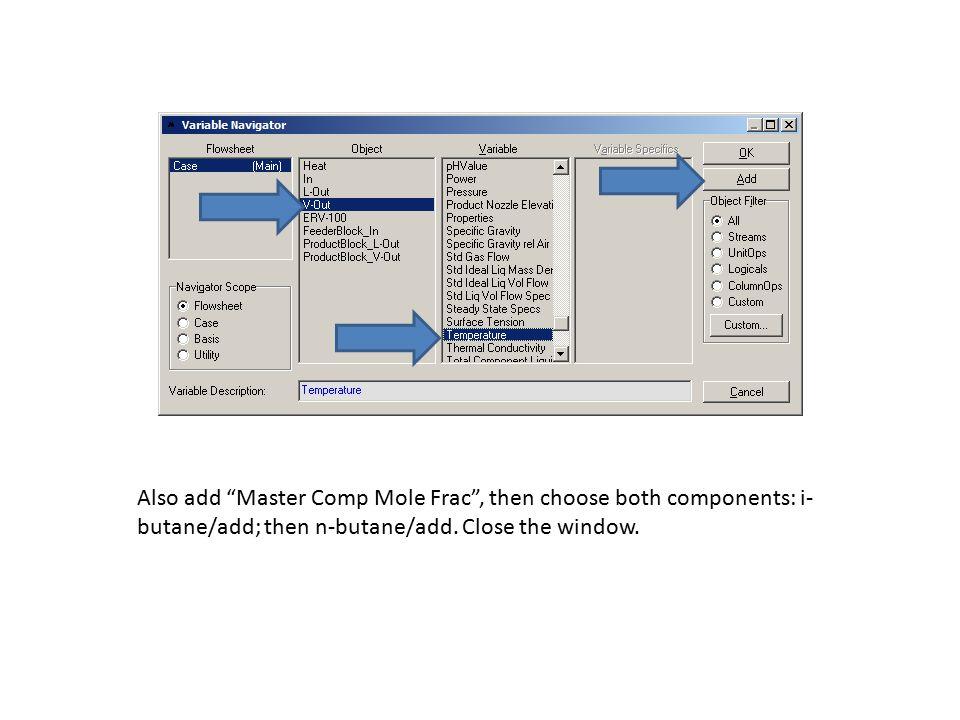 "Also add ""Master Comp Mole Frac"", then choose both components: i- butane/add; then n-butane/add. Close the window."