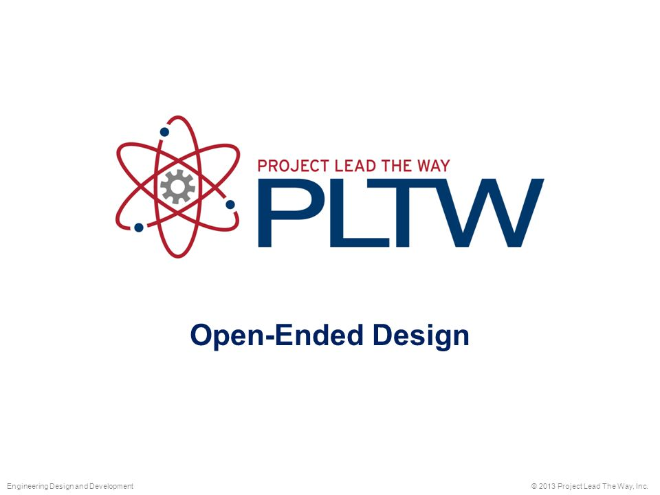 Open-Ended Design © 2013 Project Lead The Way, Inc.Engineering Design and Development