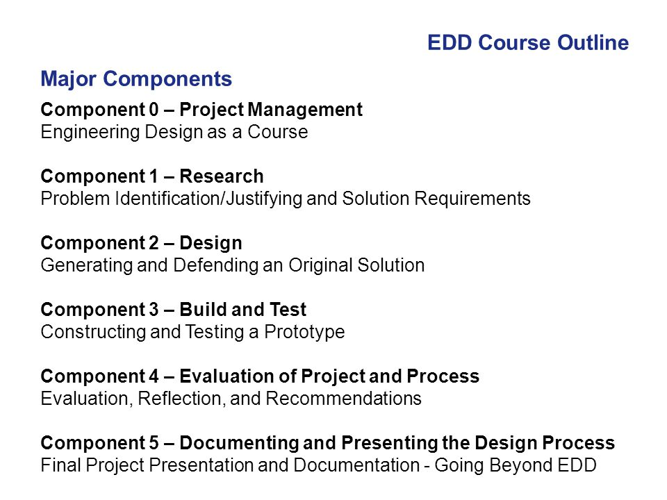 EDD Course Outline Component 0 – Project Management Engineering Design as a Course Component 1 – Research Problem Identification/Justifying and Soluti