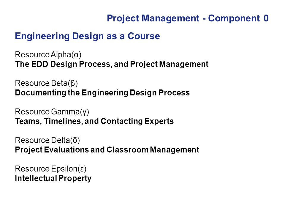 Project Management - Component 0 Resource Alpha(α) The EDD Design Process, and Project Management Resource Beta(β) Documenting the Engineering Design