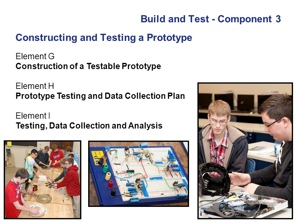 Build and Test - Component 3 Element G Construction of a Testable Prototype Element H Prototype Testing and Data Collection Plan Element I Testing, Da