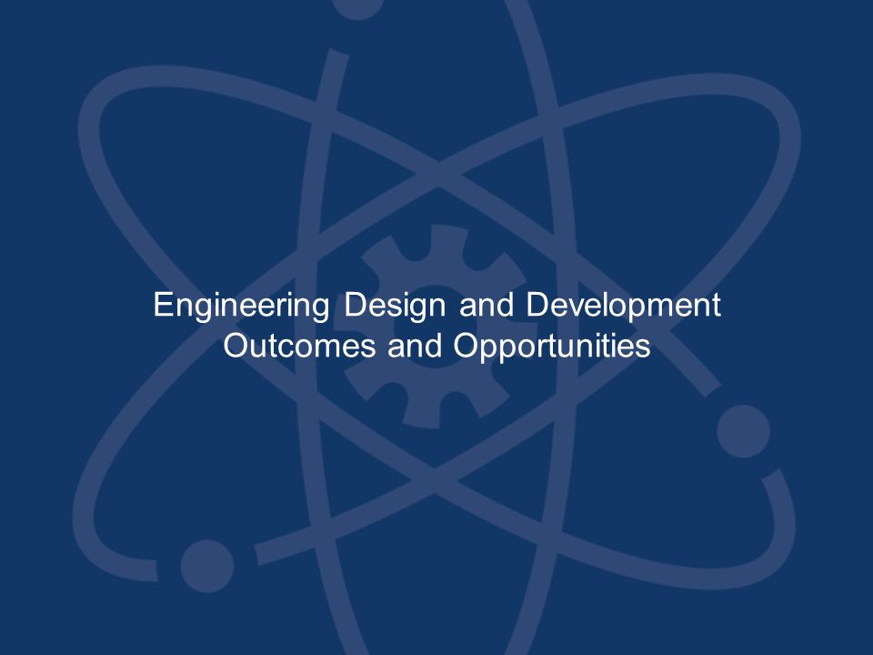 Engineering Design and Development Outcomes and Opportunities