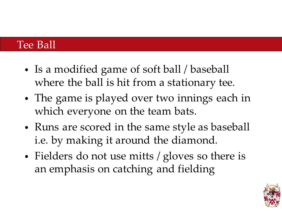 Tee Ball Is a modified game of soft ball / baseball where the ball is hit from a stationary tee.