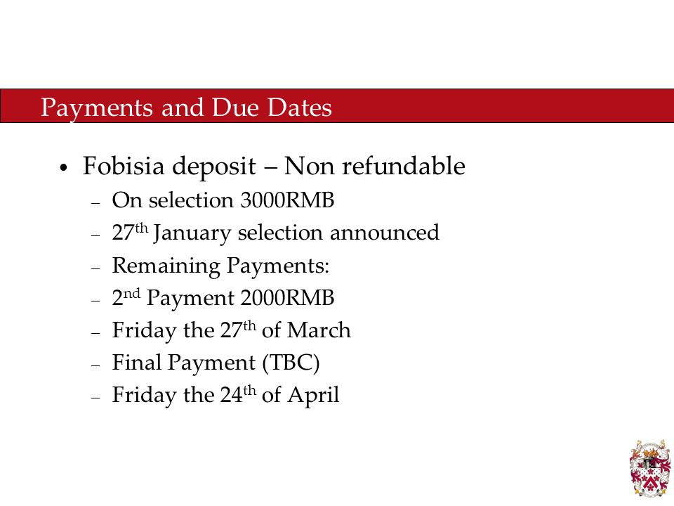Payments and Due Dates Fobisia deposit – Non refundable – On selection 3000RMB – 27 th January selection announced – Remaining Payments: – 2 nd Payment 2000RMB – Friday the 27 th of March – Final Payment (TBC) – Friday the 24 th of April