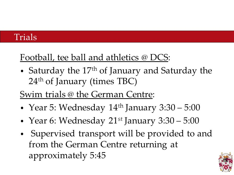 Trials Football, tee ball and athletics @ DCS: Saturday the 17 th of January and Saturday the 24 th of January (times TBC) Swim trials @ the German Centre: Year 5: Wednesday 14 th January 3:30 – 5:00 Year 6: Wednesday 21 st January 3:30 – 5:00 Supervised transport will be provided to and from the German Centre returning at approximately 5:45