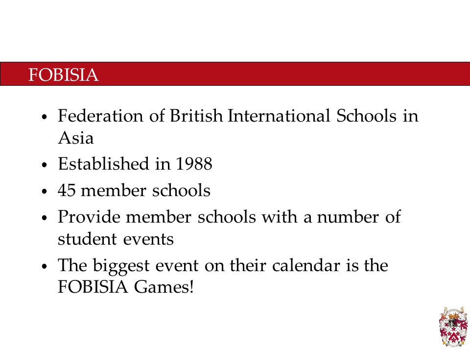 FOBISIA Federation of British International Schools in Asia Established in 1988 45 member schools Provide member schools with a number of student events The biggest event on their calendar is the FOBISIA Games!
