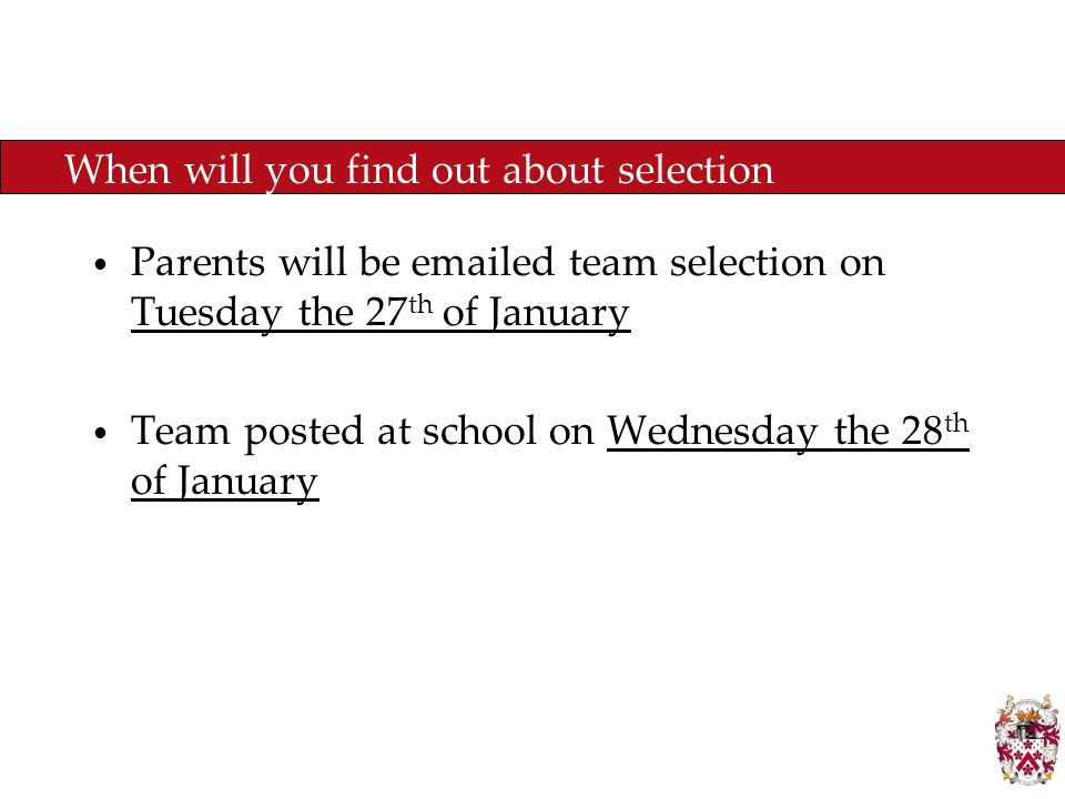 When will you find out about selection Parents will be emailed team selection on Tuesday the 27 th of January Team posted at school on Wednesday the 28 th of January