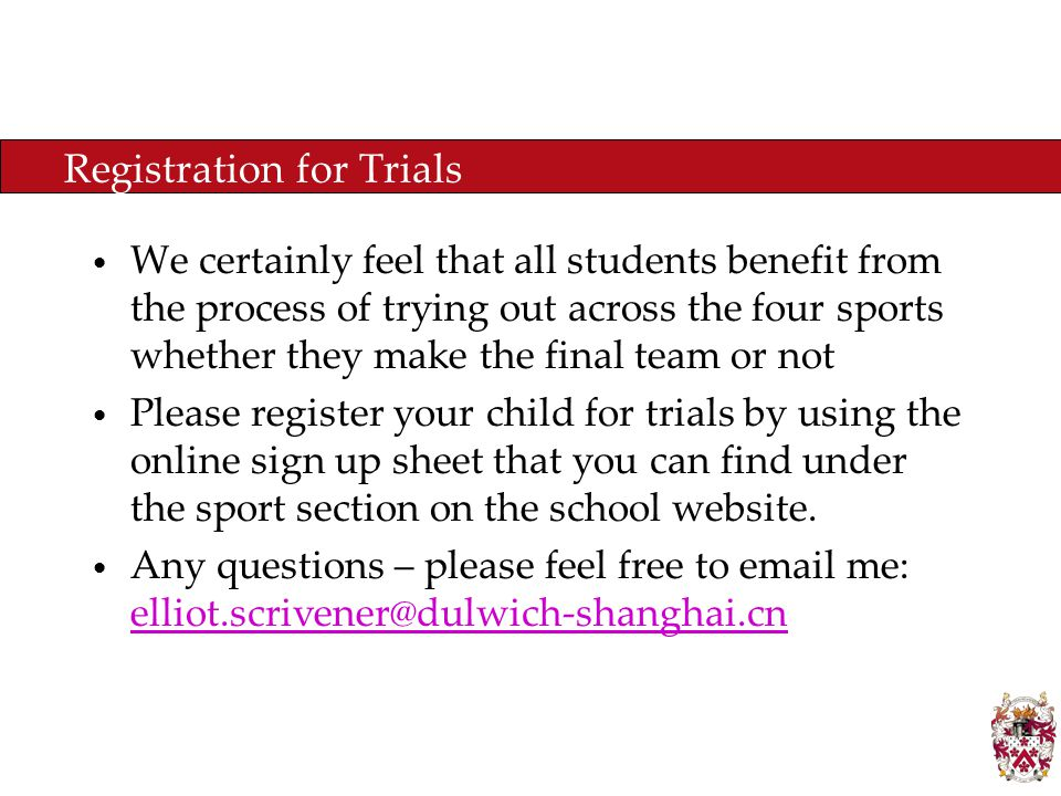 Registration for Trials We certainly feel that all students benefit from the process of trying out across the four sports whether they make the final team or not Please register your child for trials by using the online sign up sheet that you can find under the sport section on the school website.