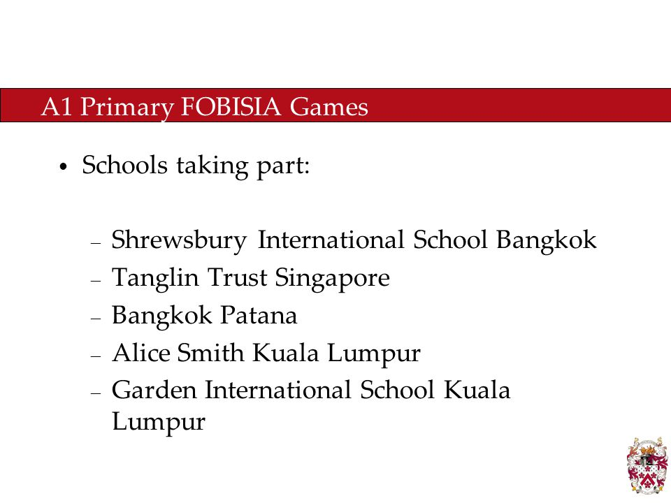 A1 Primary FOBISIA Games Schools taking part: – Shrewsbury International School Bangkok – Tanglin Trust Singapore – Bangkok Patana – Alice Smith Kuala Lumpur – Garden International School Kuala Lumpur