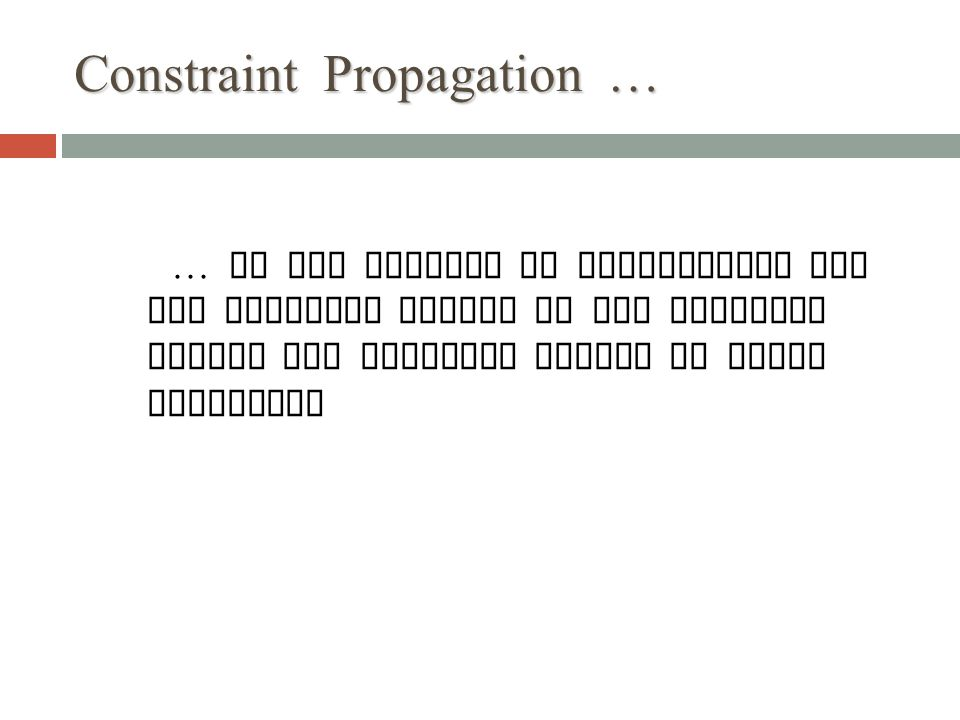 Constraint Propagation … … is the process of determining how the possible values of one variable affect the possible values of other variables