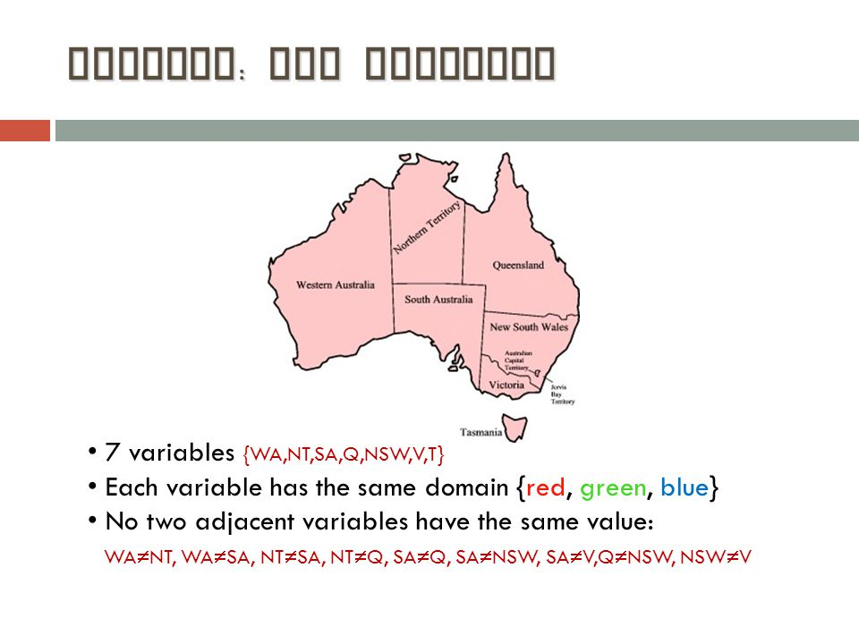 Example : Map Coloring 7 variables {WA,NT,SA,Q,NSW,V,T} Each variable has the same domain {red, green, blue} No two adjacent variables have the same value: WA  NT, WA  SA, NT  SA, NT  Q, SA  Q, SA  NSW, SA  V,Q  NSW, NSW  V WA NT SA Q NSW V T WA NT SA Q NSW V T