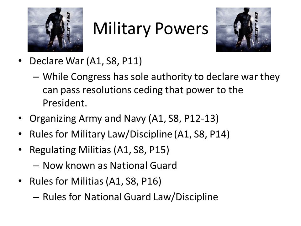 Military Powers Declare War (A1, S8, P11) – While Congress has sole authority to declare war they can pass resolutions ceding that power to the Presid
