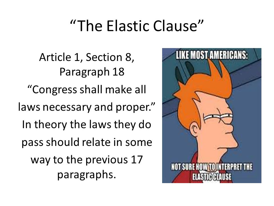"""The Elastic Clause"" Article 1, Section 8, Paragraph 18 ""Congress shall make all laws necessary and proper."" In theory the laws they do pass should re"