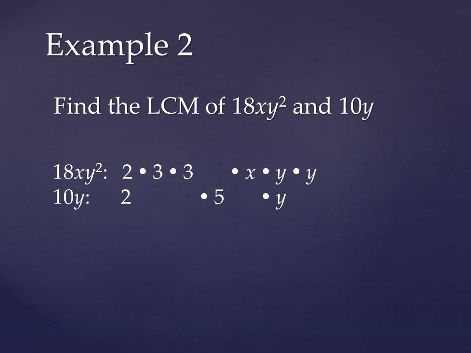 Find the LCM of 18xy 2 and 10y Example 2 18xy 2 : 2  3  3  x  y  y 10y: 2  5  y