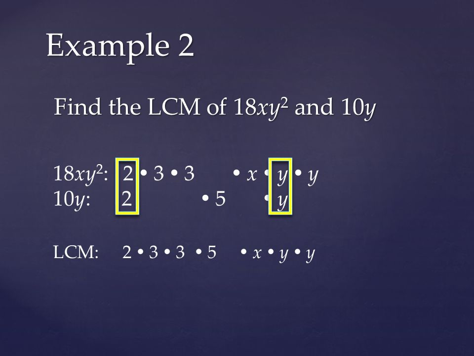 Find the LCM of 18xy 2 and 10y Example 2 18xy 2 : 2  3  3  x  y  y 10y: 2  5  y LCM: 2  3  3  5  x  y  y