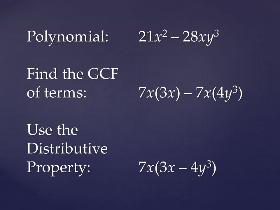 Polynomial:21x 2 – 28xy 3 Find the GCF of terms:7x(3x) – 7x(4y 3 ) Use the Distributive Property:7x(3x – 4y 3 )