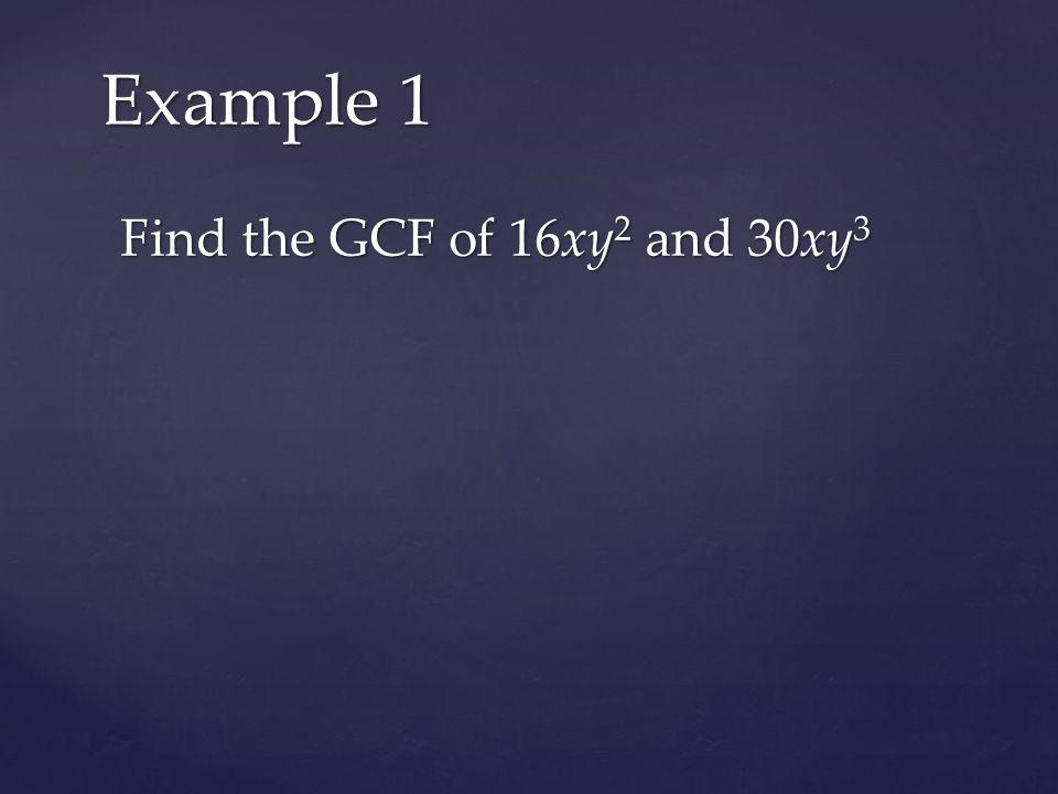 Find the GCF of 16xy 2 and 30xy 3 Example 1 16xy 2 : 2  2  2  2  x  y  y 30xy 3 : 2  3  5  x  y  y  y