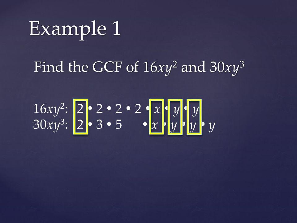 Find the GCF of 16xy 2 and 30xy 3 Example 1 16xy 2 : 2  2  2  2  x  y  y 30xy 3 : 2  3  5  x  y  y  y The GCF of 16xy 2 and 30xy 3 is 2xy 2