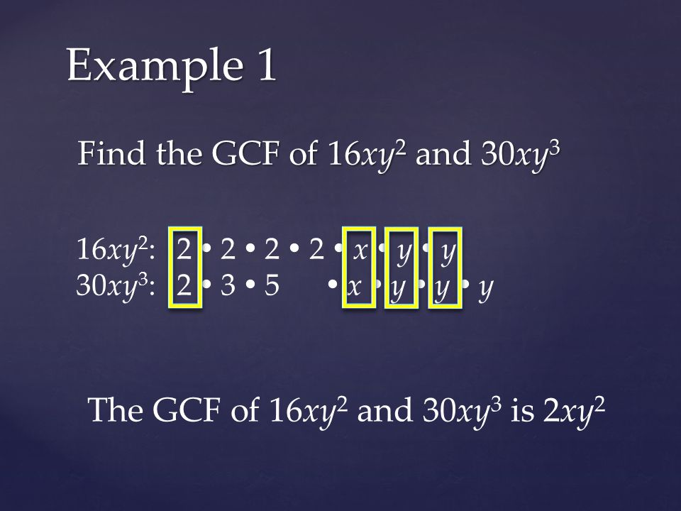 Find the GCF of 16xy 2 and 30xy 3 Example 1 16xy 2 : 2  2  2  2  x  y  y 30xy 3 : 2  3  5  x  y  y  y The GCF of 16xy 2 and 30xy 3 is 2xy 2