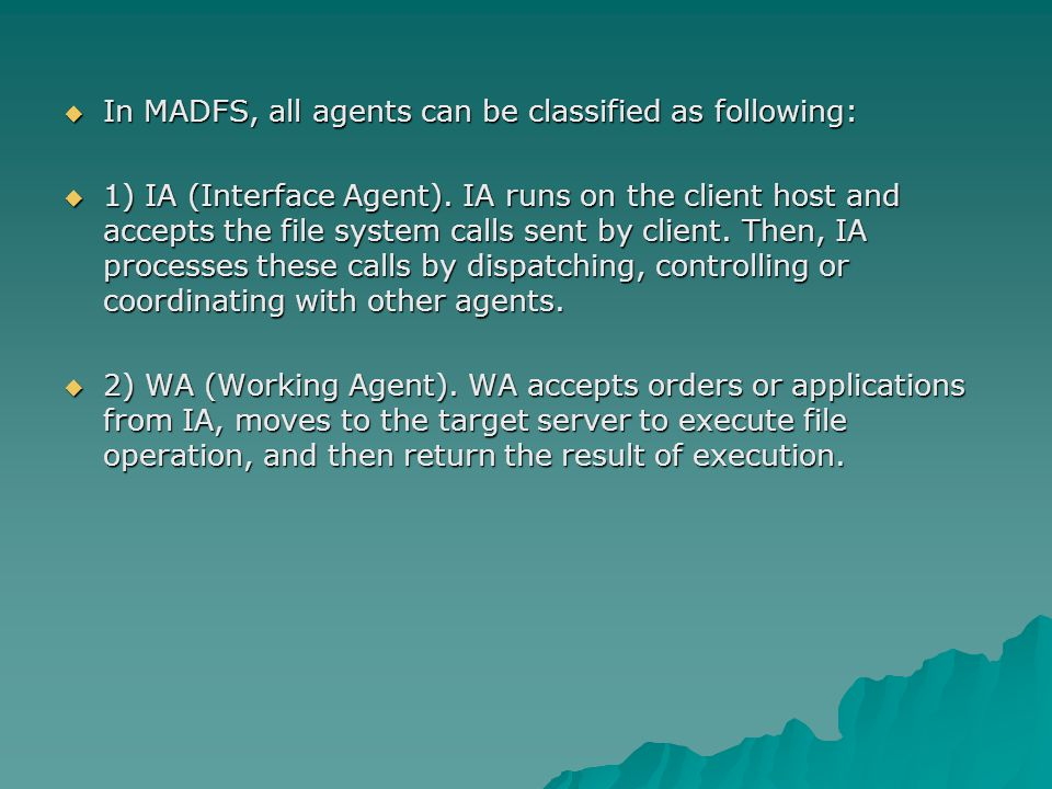  In MADFS, all agents can be classified as following:  1) IA (Interface Agent). IA runs on the client host and accepts the file system calls sent by