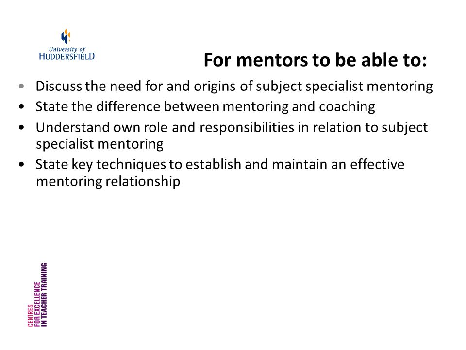 For mentors to be able to: Discuss the need for and origins of subject specialist mentoring State the difference between mentoring and coaching Understand own role and responsibilities in relation to subject specialist mentoring State key techniques to establish and maintain an effective mentoring relationship