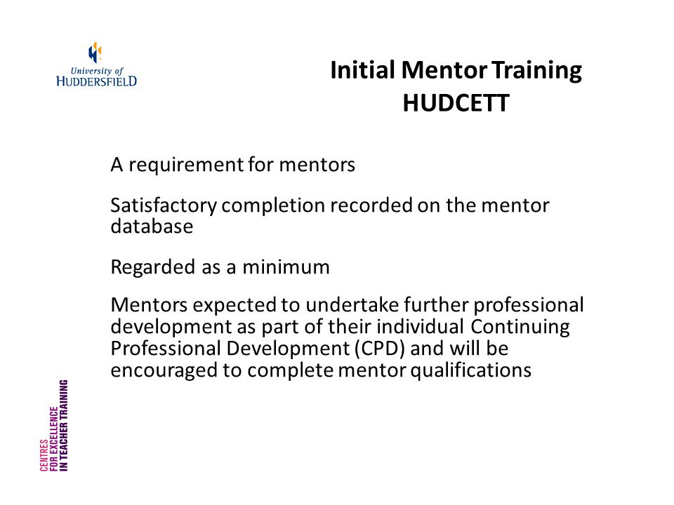 Initial Mentor Training HUDCETT A requirement for mentors Satisfactory completion recorded on the mentor database Regarded as a minimum Mentors expected to undertake further professional development as part of their individual Continuing Professional Development (CPD) and will be encouraged to complete mentor qualifications