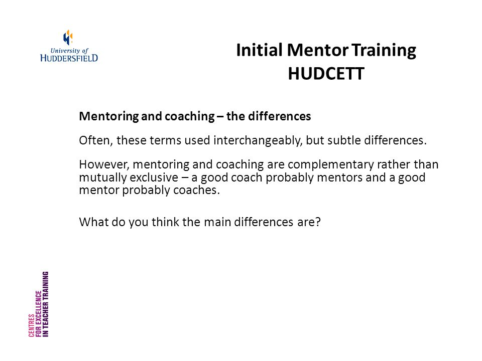 Initial Mentor Training HUDCETT Mentoring and coaching – the differences Often, these terms used interchangeably, but subtle differences.