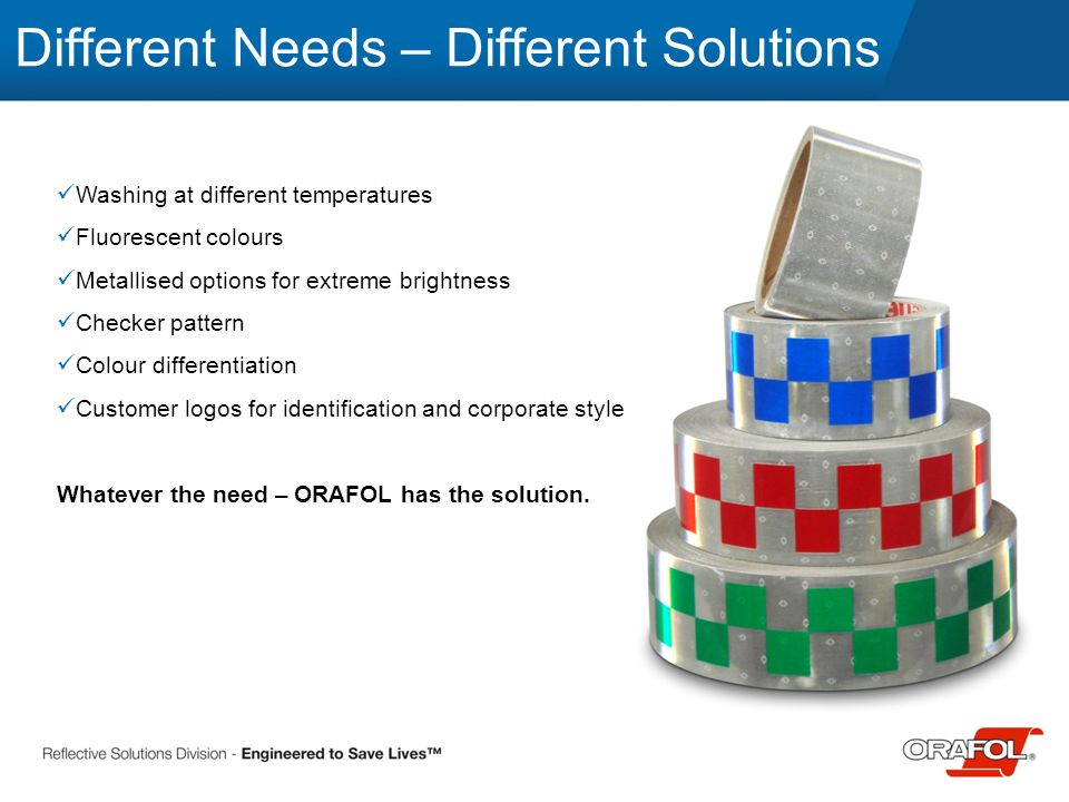 Different Needs – Different Solutions Washing at different temperatures Fluorescent colours Metallised options for extreme brightness Checker pattern Colour differentiation Customer logos for identification and corporate style Whatever the need – ORAFOL has the solution.