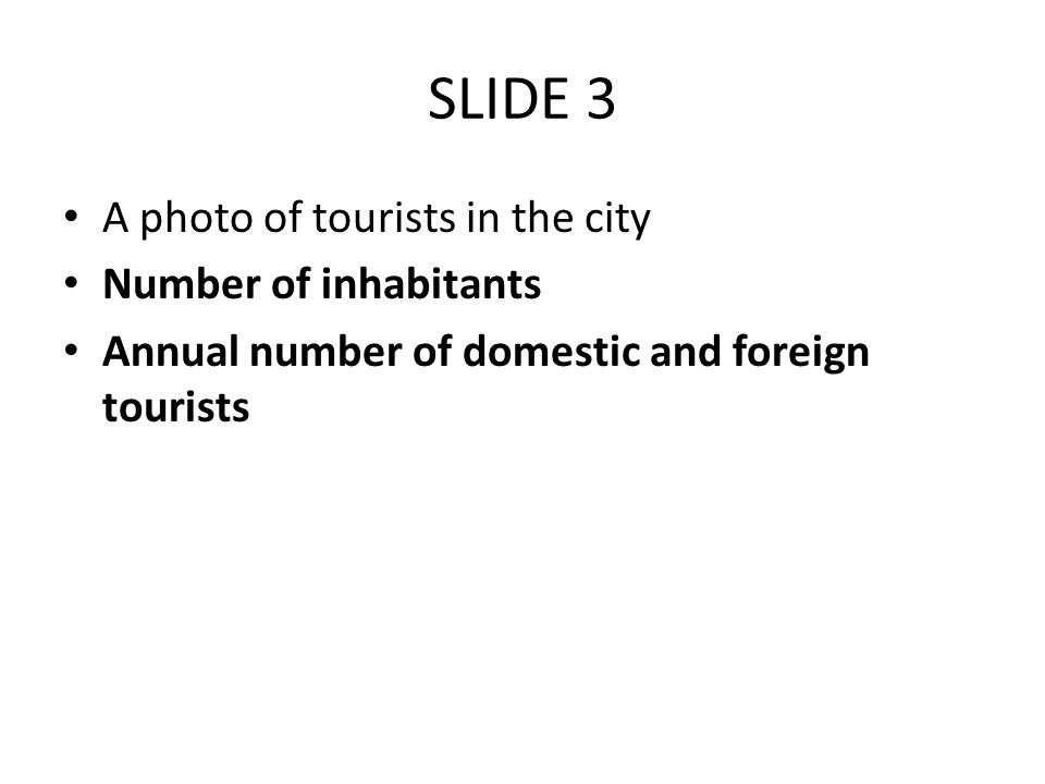 SLIDE 3 A photo of tourists in the city Number of inhabitants Annual number of domestic and foreign tourists