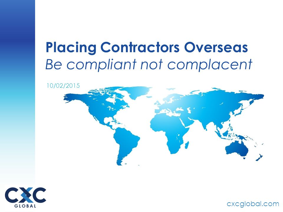 cxcglobal.com Placing Contractors Overseas Be compliant not complacent 10/02/2015