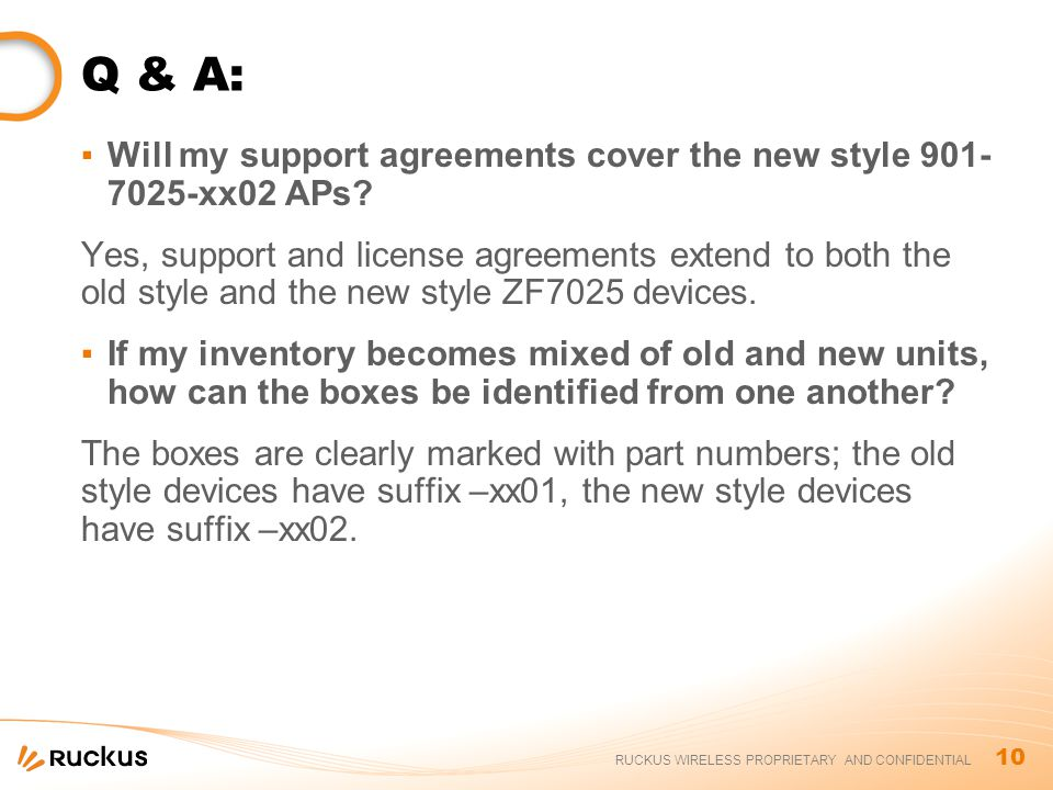 10 RUCKUS WIRELESS PROPRIETARY AND CONFIDENTIAL Q & A: ▪Will my support agreements cover the new style 901- 7025-xx02 APs.