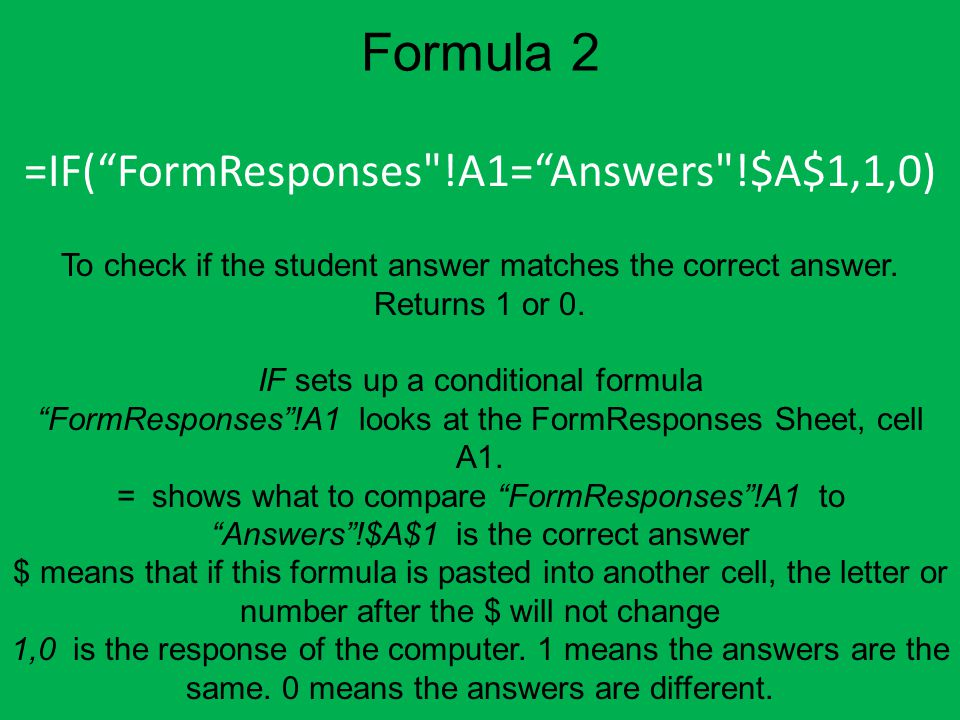 Formula 2 =IF( FormResponses !A1= Answers !$A$1,1,0) To check if the student answer matches the correct answer.