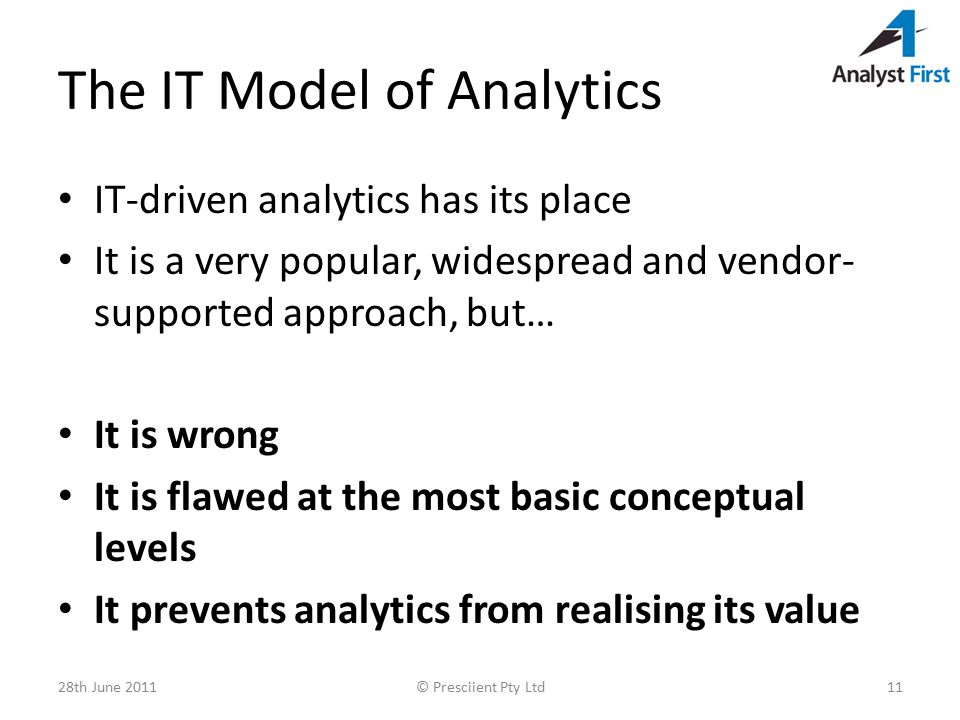 The IT Model of Analytics IT-driven analytics has its place It is a very popular, widespread and vendor- supported approach, but… It is wrong It is flawed at the most basic conceptual levels It prevents analytics from realising its value 28th June 2011© Presciient Pty Ltd11