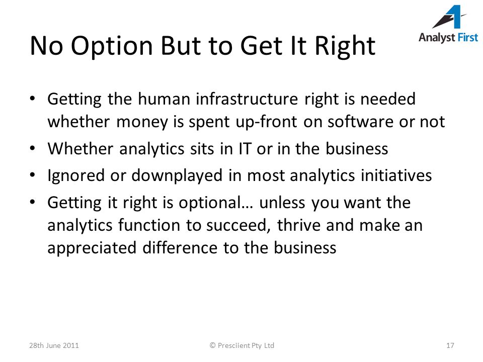 No Option But to Get It Right Getting the human infrastructure right is needed whether money is spent up-front on software or not Whether analytics sits in IT or in the business Ignored or downplayed in most analytics initiatives Getting it right is optional… unless you want the analytics function to succeed, thrive and make an appreciated difference to the business 28th June 2011© Presciient Pty Ltd17