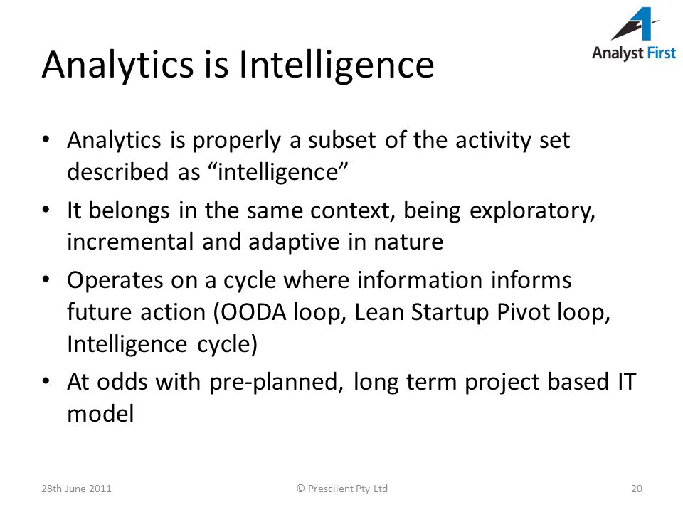 Analytics is Intelligence Analytics is properly a subset of the activity set described as intelligence It belongs in the same context, being exploratory, incremental and adaptive in nature Operates on a cycle where information informs future action (OODA loop, Lean Startup Pivot loop, Intelligence cycle) At odds with pre-planned, long term project based IT model 28th June 2011© Presciient Pty Ltd20