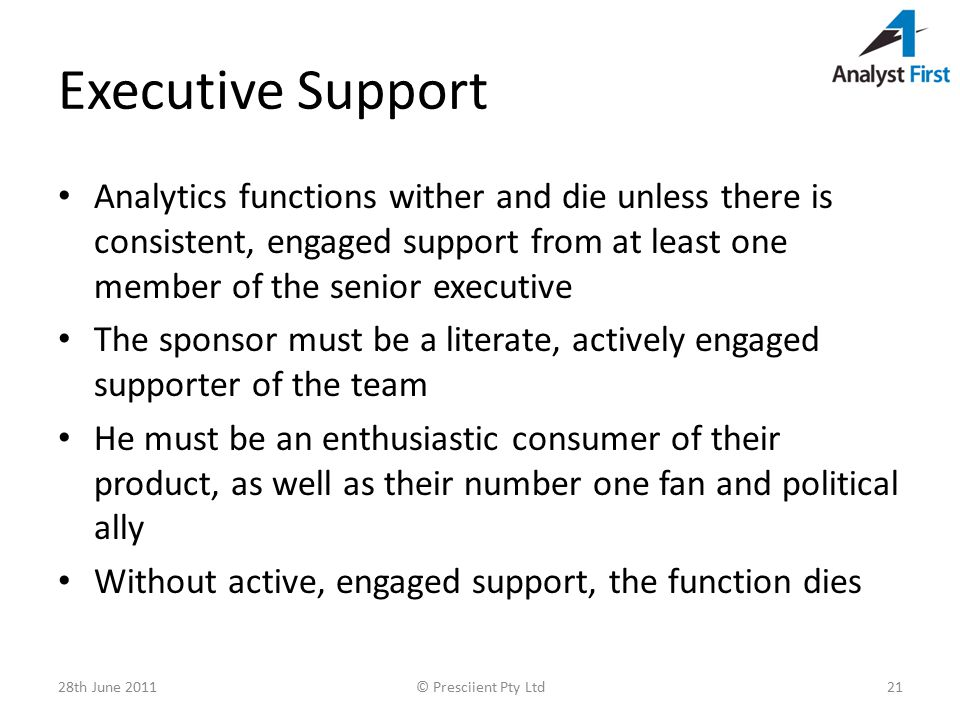 Executive Support Analytics functions wither and die unless there is consistent, engaged support from at least one member of the senior executive The sponsor must be a literate, actively engaged supporter of the team He must be an enthusiastic consumer of their product, as well as their number one fan and political ally Without active, engaged support, the function dies 28th June 2011© Presciient Pty Ltd21