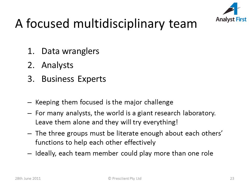 A focused multidisciplinary team 1.Data wranglers 2.Analysts 3.Business Experts – Keeping them focused is the major challenge – For many analysts, the world is a giant research laboratory.