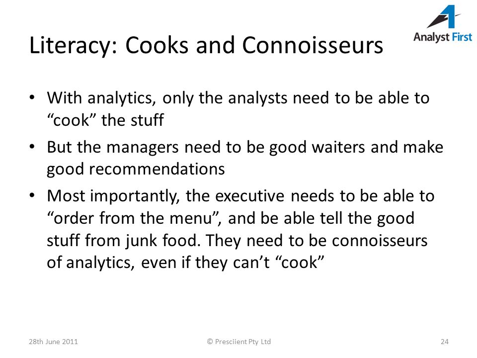 Literacy: Cooks and Connoisseurs With analytics, only the analysts need to be able to cook the stuff But the managers need to be good waiters and make good recommendations Most importantly, the executive needs to be able to order from the menu , and be able tell the good stuff from junk food.