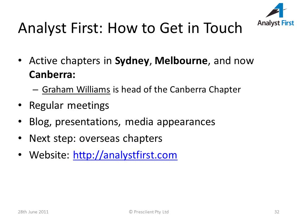 Analyst First: How to Get in Touch Active chapters in Sydney, Melbourne, and now Canberra: – Graham Williams is head of the Canberra Chapter Regular meetings Blog, presentations, media appearances Next step: overseas chapters Website: http://analystfirst.comhttp://analystfirst.com 28th June 2011© Presciient Pty Ltd32